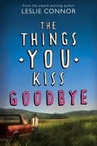 The Things You Kiss Goodbye ebook by Leslie Connor