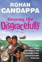 Growing Old Disgracefully - How to upset and perplex your children with increasingly erratic and unreasonable behaviour ebook by Rohan Candappa