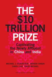 The $10 Trillion Prize - Captivating the Newly Affluent in China and India ebook by Michael J. Silverstein,Abheek Singhi,Carol Liao,David Michael