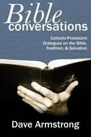 Bible Conversations: Catholic-Protestant Dialogues On The Bible, Tradition, & Salvation ebook by Dave Armstrong