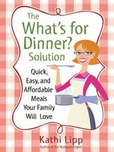 "The ""What's for Dinner?"" Solution - Quick, Easy, and Affordable Meals Your Family Will Love ebook by Kathi Lipp"