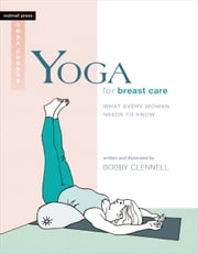 Yoga for Breast Care - What Every Woman Needs to Know ebook by Bobby Clennell