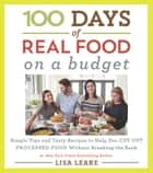 100 Days of Real Food: On a Budget - Simple Tips and Tasty Recipes to Help You Cut Out Processed Food Without Breaking the Bank ebook by Lisa Leake