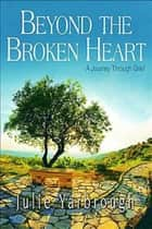 Beyond the Broken Heart: Participant Book - A Journey Through Grief ebook by Julie Yarbrough