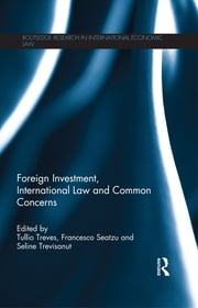 Foreign Investment, International Law and Common Concerns ebook by Tullio Treves,Francesco Seatzu,Seline Trevisanut