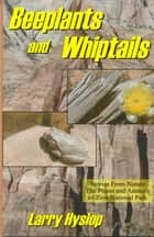 Beeplants and Whiptails: Stories From Nature, The Plants and Animals of Zion National Park ebook by Larry Hyslop