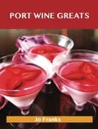 Port Wine Greats: Delicious Port Wine Recipes, The Top 46 Port Wine Recipes ebook by Jo Franks