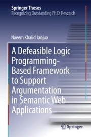 A Defeasible Logic Programming-Based Framework to Support Argumentation in Semantic Web Applications ebook by Naeem Khalid Janjua