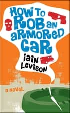 How to Rob an Armored Car - A Novel ebook by Iain Levison