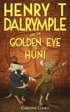 Henry T Dalrymple and the Golden Eye of Huni ebook by Christine Cuneo
