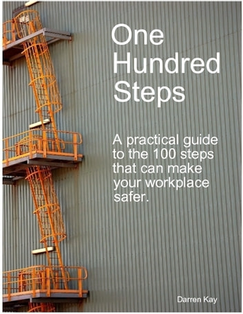One Hundred Steps: A Practical Guide to the 100 Steps That Can Make Your Workplace Safer ebook by Darren Kay