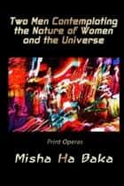 Two Men Contemplating the Nature of Women and the Universe Print Operas ebook by Misha Ha Baka
