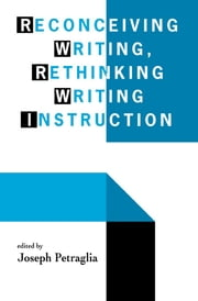 Reconceiving Writing, Rethinking Writing Instruction ebook by Joseph Petraglia