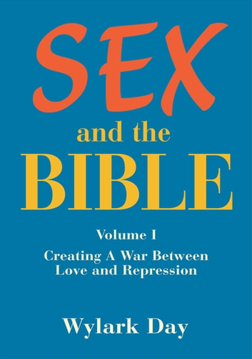 Sex and the Bible - Volume I Creating a War Between Love and Repression ebook by Wylark Day