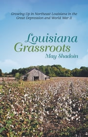 Louisiana Grassroots - Growing Up in Northeast Louisiana in the Great Depression and World War II ebook by May Shadoin