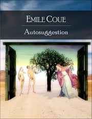 Autosuggestion: Self Mastery Through Conscious Autosuggestion - Secret Edition - Open Your Heart to the Real Power and Magic of Living Faith and Let the Heaven Be in You, Go Deep Inside Yourself and Back, Feel the Crazy and Divine Love and Live for D ebook by Emile Coue