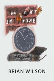 Moments in Time - A Collection of Short Stories ebook by Brian Wilson