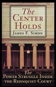 The Center Holds - The Power Struggle Inside the Rehnquist Court ebook by James F. Simon