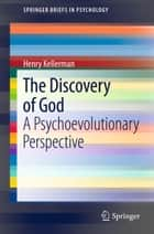 The Discovery of God - A Psychoevolutionary Perspective ebook by Henry Kellerman