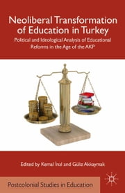 Neoliberal Transformation of Education in Turkey - Political and Ideological Analysis of Educational Reforms in the Age of the AKP ebook by K. Inal,G. Akkaymak,Kemal ?nal