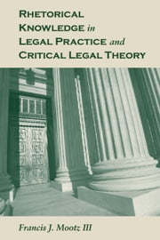 Rhetorical Knowledge in Legal Practice and Critical Legal Theory ebook by Francis J. Mootz