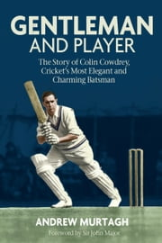 Gentleman & Player - The Story of Colin Cowdrey, Cricket's Most Elegant and Charming Batsman ebook by Andrew Murtagh
