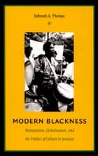 Modern Blackness - Nationalism, Globalization, and the Politics of Culture in Jamaica ebook by Deborah A. Thomas, Irene Silverblatt, Sonia Saldívar-Hull,...
