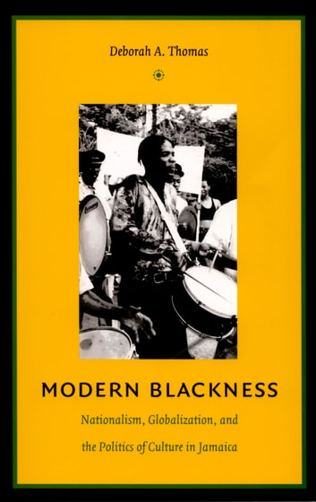 Modern Blackness - Nationalism, Globalization, and the Politics of Culture in Jamaica ebook by Deborah A. Thomas,Irene Silverblatt,Sonia Saldívar-Hull