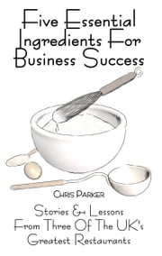 Five Essential Ingredients for Business Success: Stories and Lessons from Three of the UK's Greatest Restaurants ebook by Chris  Parker