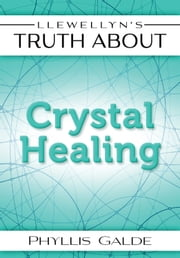 Llewellyn's Truth About Crystal Healing ebook by Phyllis Galde
