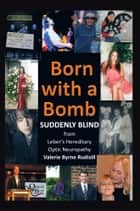Born with a Bomb Suddenly Blind from Leber's Hereditary Optic Neuropathy ebook by Valerie Byrne Rudisill