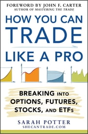 How You Can Trade Like a Pro: Breaking into Options, Futures, Stocks, and ETFs ebook by Sarah Potter