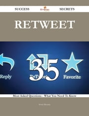 Retweet 35 Success Secrets - 35 Most Asked Questions On Retweet - What You Need To Know ebook by Scott Mccarty