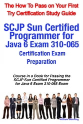 SCJP Sun Certified Programmer for Java 6 Exam 310-065 Certification Exam Preparation Course in a Book for Passing the SCJP Sun Certified Programmer for Java 6 Exam 310-065 Exam - The How To Pass on Your First Try Certification Study Guide ebook by William Manning