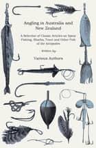 Angling in Australia and New Zealand - A Selection of Classic Articles on Spear Fishing, Sharks, Trout and Other Fish of the Antipodes (Angling Series ebook by Various Authors