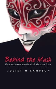 Behind the Mask - One Woman's Survival of Abusive Love ebook by Juliet M Sampson