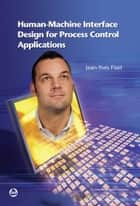 Human-Machine Interface Design for Process Control Applications ebook by Jean-Yves Fiset