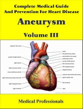 Complete Medical Guide and Prevention for Heart Diseases Volume III; Aneurysm ebook by Medical Professionals
