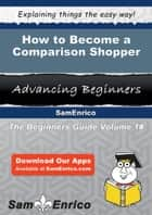 How to Become a Comparison Shopper ebook by Scotty Grooms