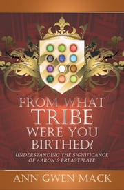 From What Tribe Were You Birthed? - Understanding the Significance of Aaron's Breastplate ebook by Ann Gwen Mack
