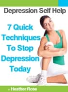Depression Self Help: 7 Quick Techniques To Stop Depression Today! ebook by Heather Rose