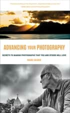 Advancing Your Photography - Secrets to Making Photographs that You and Others Will Love ebook by Marc Silber