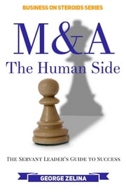 M&A: The Human Side - The Servant Leader's Guide to Success ebook by George Zelina
