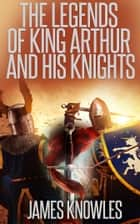 The Legends of King Arthur and His Knights ebook by