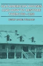 Old American Houses and How to Restore Them - 1700-1850 ebook by Henry Williams