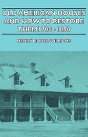 Old American Houses and How to Restore Them - 1700-1850 ebook by Henry Williams,