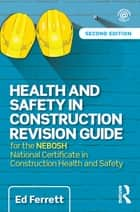 Health and Safety in Construction Revision Guide - for the NEBOSH National Certificate in Construction Health and Safety ebook by Ed Ferrett