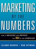 Marketing by the Numbers - How to Measure and Improve the ROI of Any Campaign ebook by Leland HARDEN, Bob HEYMAN