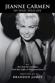 JEANNE CARMEN - MY WILD, WILD LIFE as a New York Pin Up Queen ebook by Brandon James