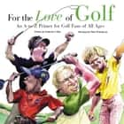 For the Love of Golf - An A-to-Z Primer for Golf Fans of All Ages ebook by Frederick C.  Klein, Mark Anderson